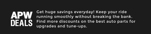 APW Deals: Get huge savings everyday! Keep your ride running smoothly without breaking the bank. Find more discounts on the best auto parts for upgrades and tune-ups