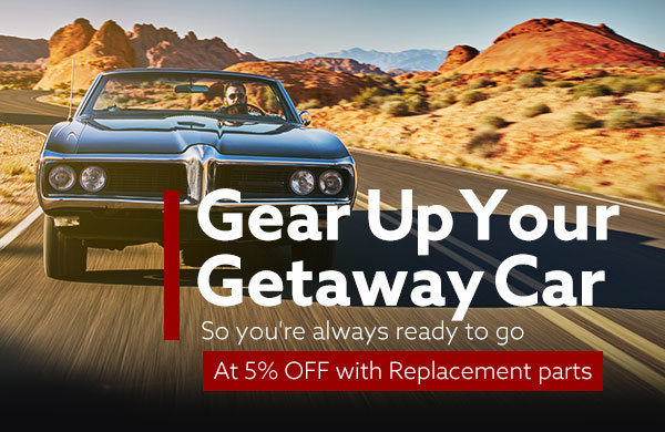 Gear Up Your Getaway Car | So you're always ready to go at 5% OFF with Replacement Parts